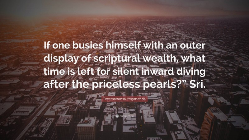 """Paramahansa Yogananda Quote: """"If one busies himself with an outer display of scriptural wealth, what time is left for silent inward diving after the priceless pearls?"""" Sri."""""""