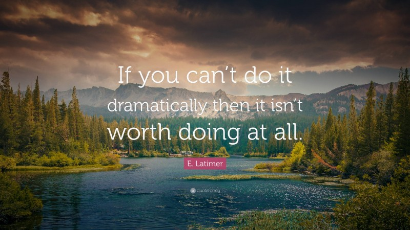 """E. Latimer Quote: """"If you can't do it dramatically then it isn't worth doing at all."""""""
