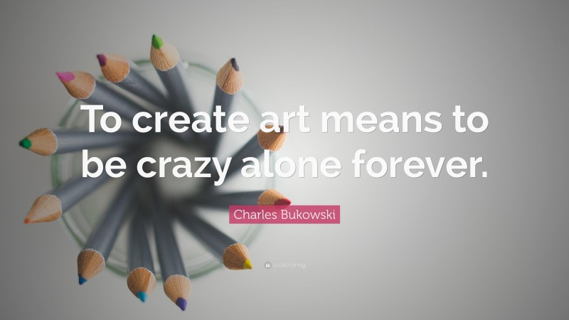 """Charles Bukowski Quote: """"To create art means to be crazy alone forever."""""""