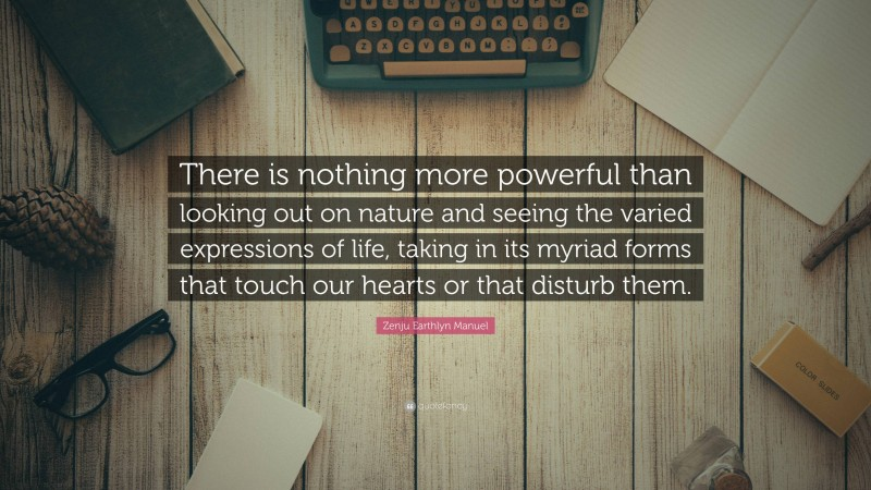 """Zenju Earthlyn Manuel Quote: """"There is nothing more powerful than looking out on nature and seeing the varied expressions of life, taking in its myriad forms that touch our hearts or that disturb them."""""""