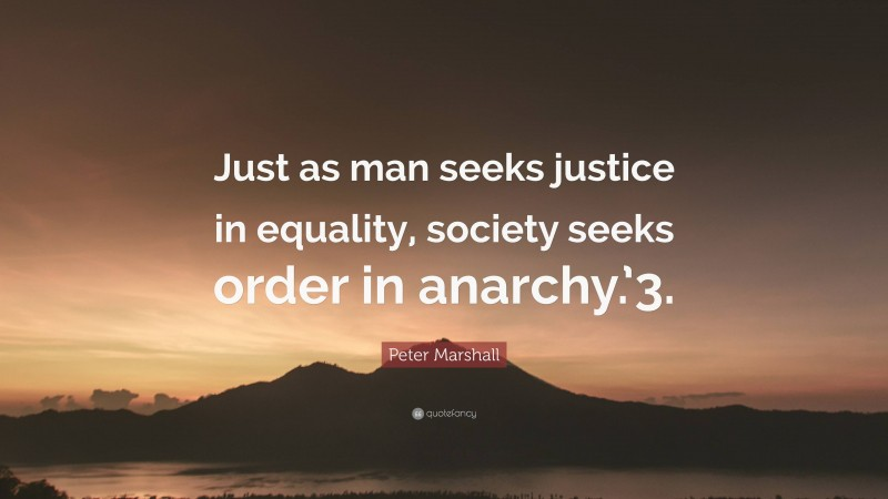 """Peter Marshall Quote: """"Just as man seeks justice in equality, society seeks order in anarchy.'3."""""""