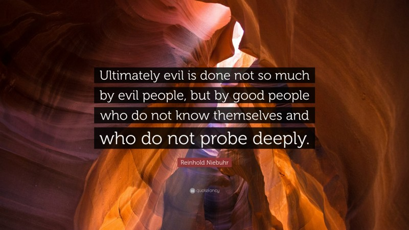"""Reinhold Niebuhr Quote: """"Ultimately evil is done not so much by evil people, but by good people who do not know themselves and who do not probe deeply."""""""