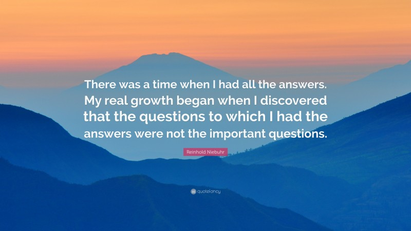 """Reinhold Niebuhr Quote: """"There was a time when I had all the answers. My real growth began when I discovered that the questions to which I had the answers were not the important questions."""""""
