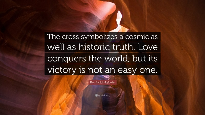 """Reinhold Niebuhr Quote: """"The cross symbolizes a cosmic as well as historic truth. Love conquers the world, but its victory is not an easy one."""""""