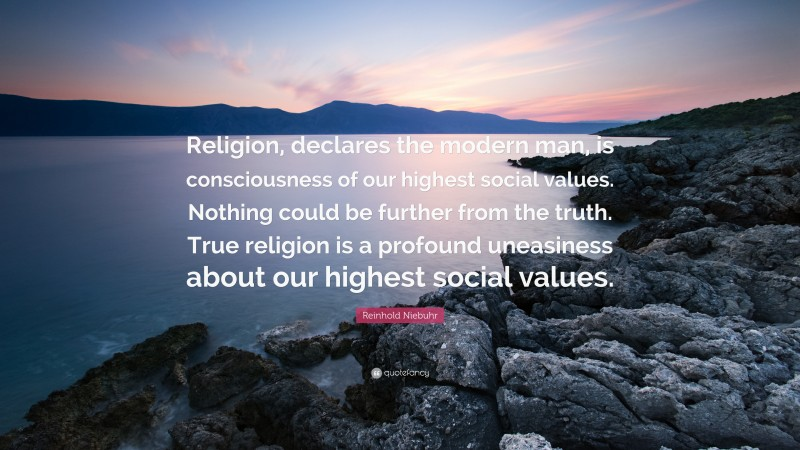 """Reinhold Niebuhr Quote: """"Religion, declares the modern man, is consciousness of our highest social values. Nothing could be further from the truth. True religion is a profound uneasiness about our highest social values."""""""