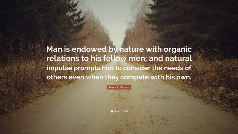 """Reinhold Niebuhr Quote: """"Man is endowed by nature with organic relations to his fellow men; and natural impulse prompts him to consider the needs of others even when they compete with his own."""""""