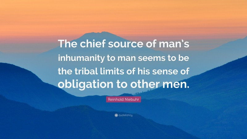 """Reinhold Niebuhr Quote: """"The chief source of man's inhumanity to man seems to be the tribal limits of his sense of obligation to other men."""""""