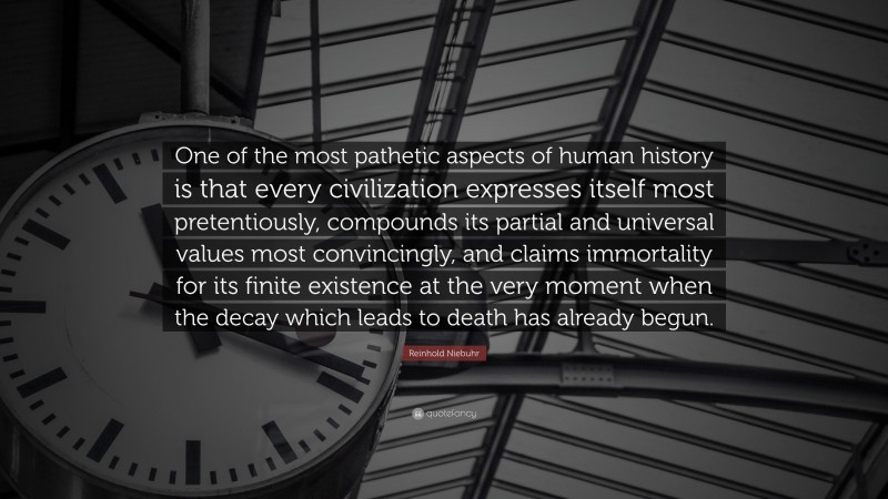 """Reinhold Niebuhr Quote: """"One of the most pathetic aspects of human history is that every civilization expresses itself most pretentiously, compounds its partial and universal values most convincingly, and claims immortality for its finite existence at the very moment when the decay which leads to death has already begun."""""""