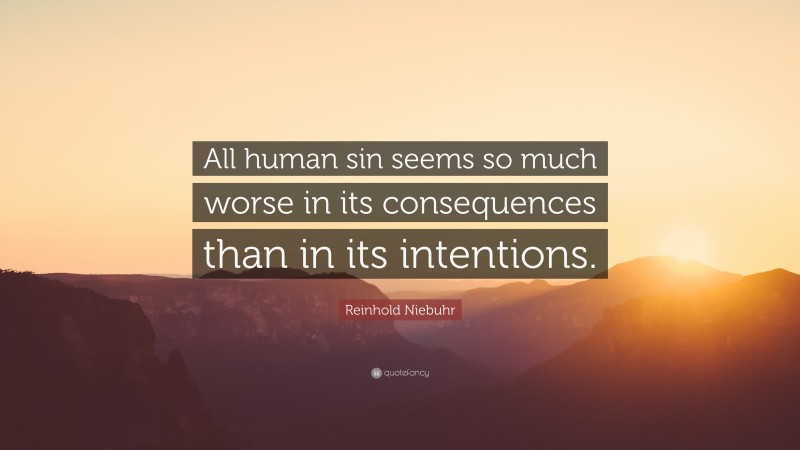 """Reinhold Niebuhr Quote: """"All human sin seems so much worse in its consequences than in its intentions."""""""
