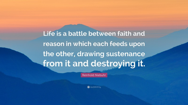 """Reinhold Niebuhr Quote: """"Life is a battle between faith and reason in which each feeds upon the other, drawing sustenance from it and destroying it."""""""