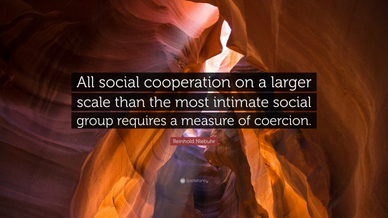 """Reinhold Niebuhr Quote: """"All social cooperation on a larger scale than the most intimate social group requires a measure of coercion."""""""