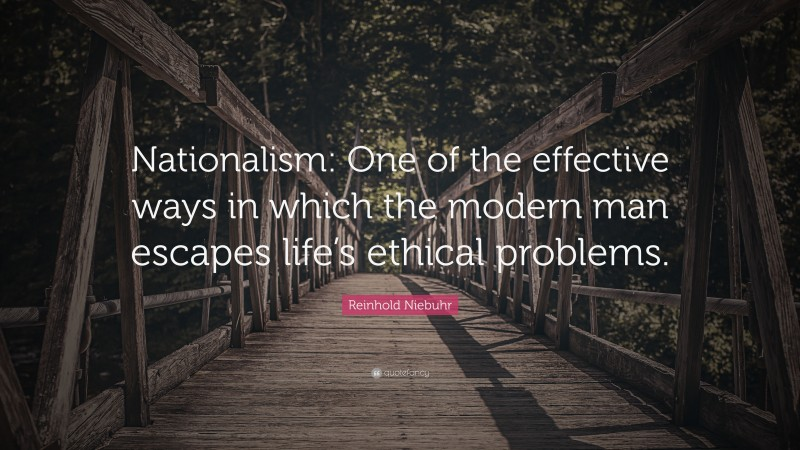 """Reinhold Niebuhr Quote: """"Nationalism: One of the effective ways in which the modern man escapes life's ethical problems."""""""