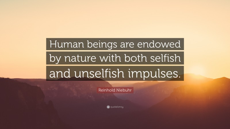 """Reinhold Niebuhr Quote: """"Human beings are endowed by nature with both selfish and unselfish impulses."""""""