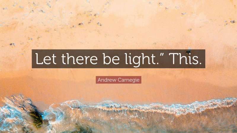 """Andrew Carnegie Quote: """"Let there be light."""" This."""""""