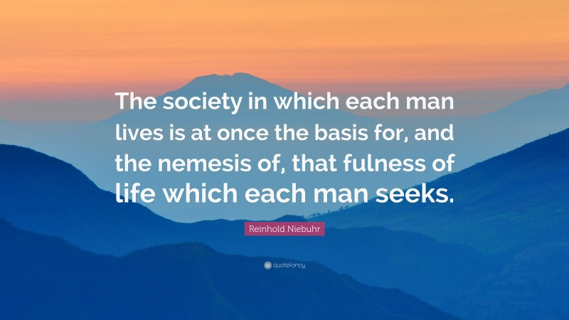 """Reinhold Niebuhr Quote: """"The society in which each man lives is at once the basis for, and the nemesis of, that fulness of life which each man seeks."""""""