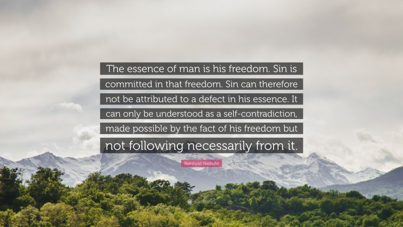 """Reinhold Niebuhr Quote: """"The essence of man is his freedom. Sin is committed in that freedom. Sin can therefore not be attributed to a defect in his essence. It can only be understood as a self-contradiction, made possible by the fact of his freedom but not following necessarily from it."""""""