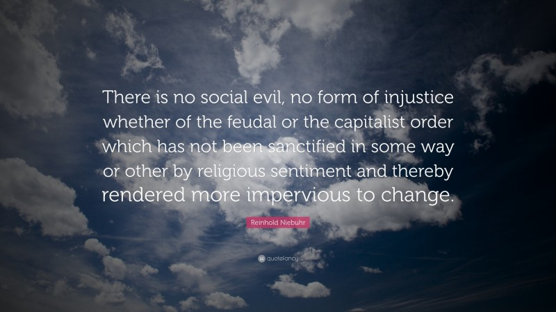 """Reinhold Niebuhr Quote: """"There is no social evil, no form of injustice whether of the feudal or the capitalist order which has not been sanctified in some way or other by religious sentiment and thereby rendered more impervious to change."""""""