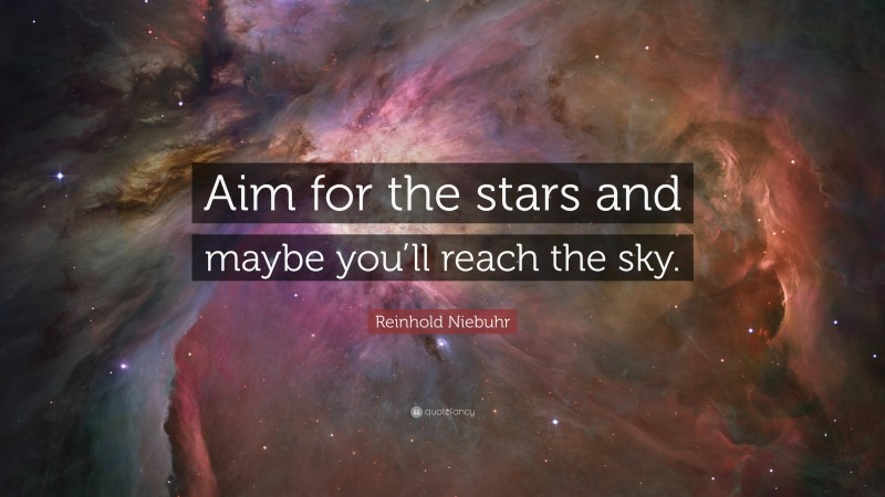 """Reinhold Niebuhr Quote: """"Aim for the stars and maybe you'll reach the sky."""""""