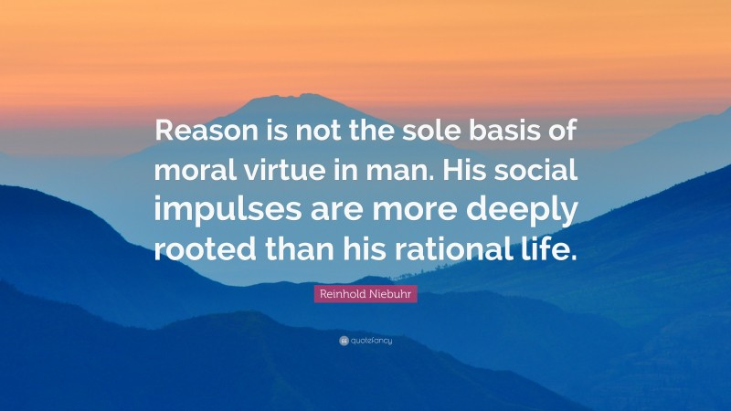 """Reinhold Niebuhr Quote: """"Reason is not the sole basis of moral virtue in man. His social impulses are more deeply rooted than his rational life."""""""