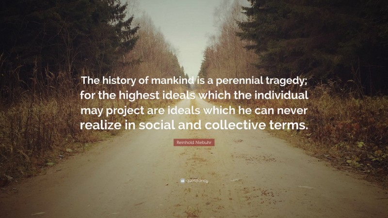 """Reinhold Niebuhr Quote: """"The history of mankind is a perennial tragedy; for the highest ideals which the individual may project are ideals which he can never realize in social and collective terms."""""""