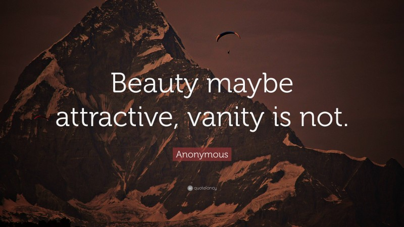 """Anonymous Quote: """"Beauty maybe attractive, vanity is not."""""""