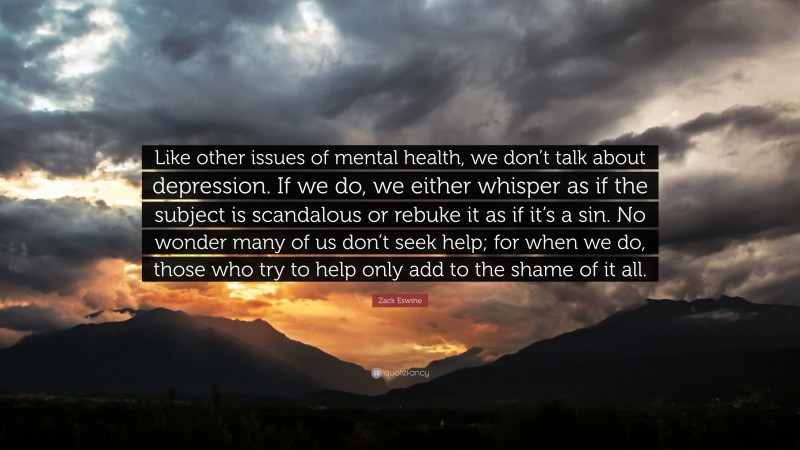 """Zack Eswine Quote: """"Like other issues of mental health, we don't talk about depression. If we do, we either whisper as if the subject is scandalous or rebuke it as if it's a sin. No wonder many of us don't seek help; for when we do, those who try to help only add to the shame of it all."""""""