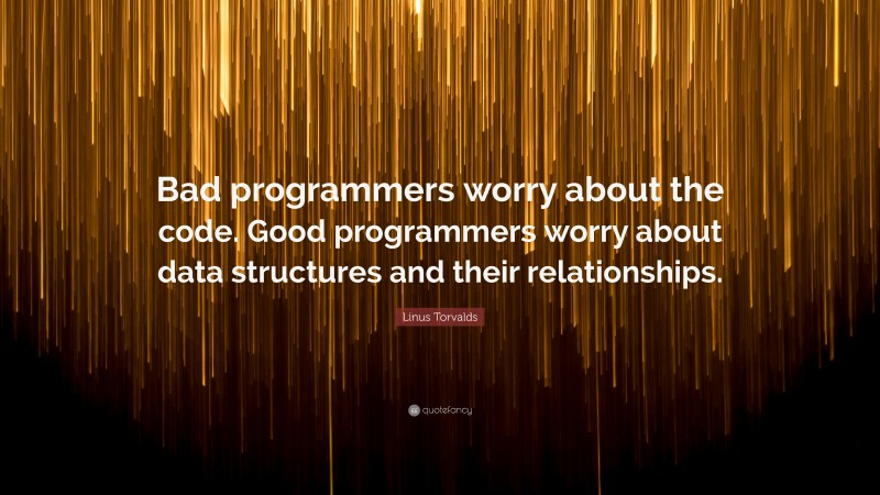 """Linus Torvalds Quote: """"Bad programmers worry about the code. Good programmers worry about data structures and their relationships."""""""