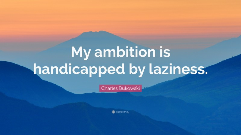 """Charles Bukowski Quote: """"My ambition is handicapped by laziness."""""""