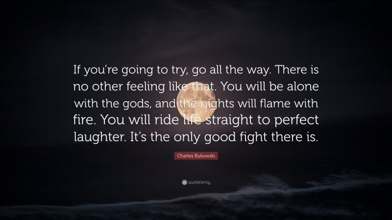"""Quotes About Laughter: """"If you're going to try, go all the way. There is no other feeling like that. You will be alone with the gods, and the nights will flame with fire. You will ride life straight to perfect laughter. It's the only good fight there is."""" — Charles Bukowski"""