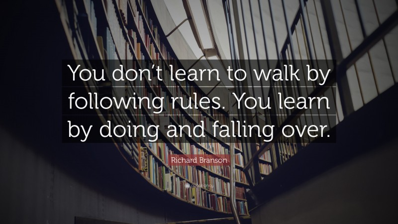 """Richard Branson Quote: """"You don't learn to walk by following rules. You learn by doing and falling over."""""""