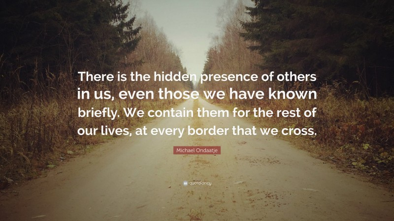 """Michael Ondaatje Quote: """"There is the hidden presence of others in us, even those we have known briefly. We contain them for the rest of our lives, at every border that we cross."""""""