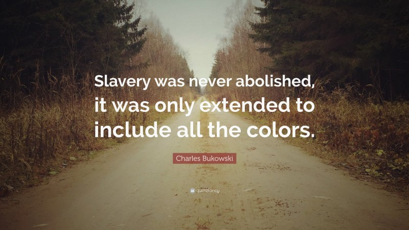 """Charles Bukowski Quote: """"Slavery was never abolished, it was only extended to include all the colors."""""""
