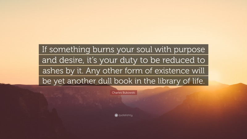 """Charles Bukowski Quote: """"If something burns your soul with purpose and desire, it's your duty to be reduced to ashes by it. Any other form of existence will be yet another dull book in the library of life."""""""