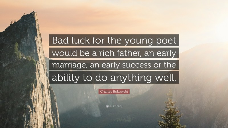 """Charles Bukowski Quote: """"Bad luck for the young poet would be a rich father, an early marriage, an early success or the ability to do anything well."""""""