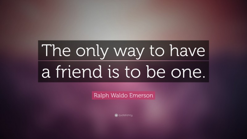 """Ralph Waldo Emerson Quote: """"The only way to have a friend is to be one."""""""