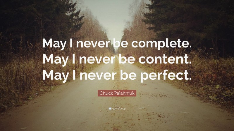 """Chuck Palahniuk Quote: """"May I never be complete. May I never be content. May I never be perfect."""""""
