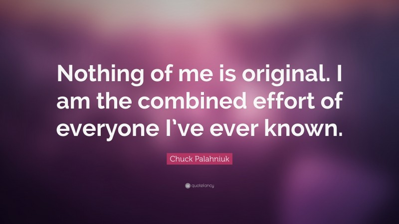 """Chuck Palahniuk Quote: """"Nothing of me is original. I am the combined effort of everyone I've ever known."""""""