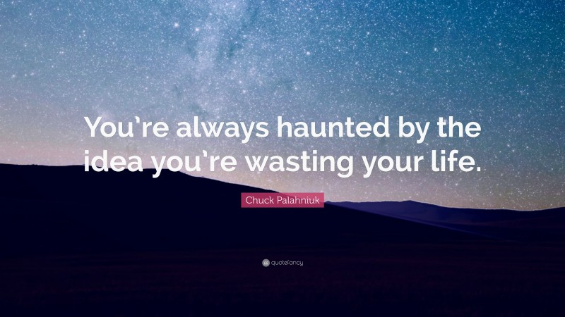 "Chuck Palahniuk Quote: ""You're always haunted by the idea you're wasting your life."""