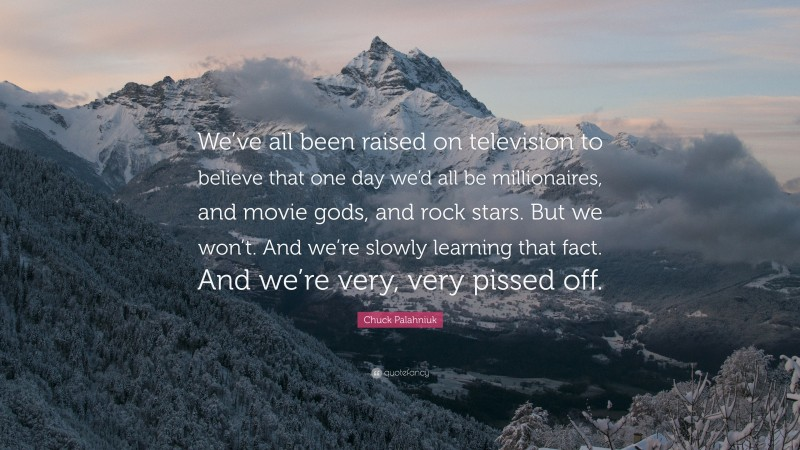 """Chuck Palahniuk Quote: """"We've all been raised on television to believe that one day we'd all be millionaires, and movie gods, and rock stars. But we won't. And we're slowly learning that fact. And we're very, very pissed off."""""""