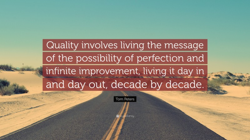 """Tom Peters Quote: """"Quality involves living the message of the possibility of perfection and infinite improvement, living it day in and day out, decade by decade."""""""