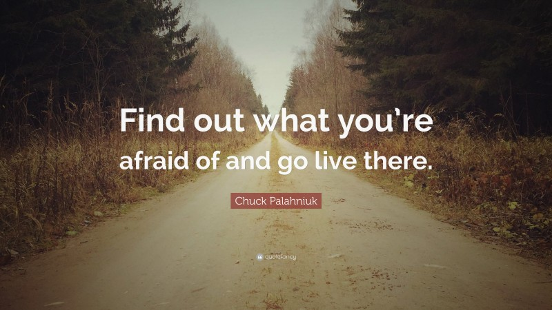 """Chuck Palahniuk Quote: """"Find out what you're afraid of and go live there."""""""