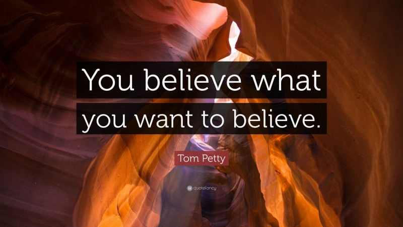 """Tom Petty Quote: """"You believe what you want to believe."""""""