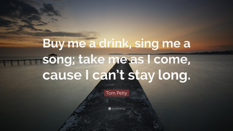 """Tom Petty Quote: """"Buy me a drink, sing me a song; take me as I come, cause I can't stay long."""""""