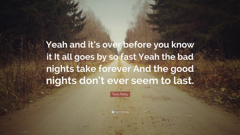 """Tom Petty Quote: """"Yeah and it's over before you know it It all goes by so fast Yeah the bad nights take forever And the good nights don't ever seem to last."""""""
