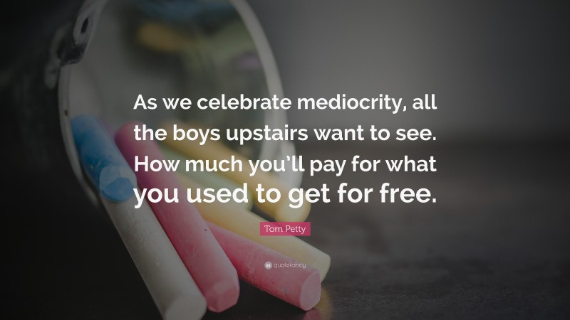 """Tom Petty Quote: """"As we celebrate mediocrity, all the boys upstairs want to see. How much you'll pay for what you used to get for free."""""""