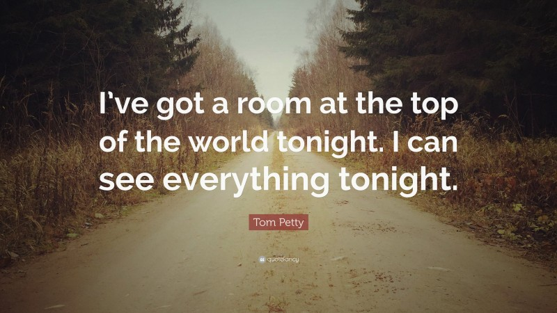 """Tom Petty Quote: """"I've got a room at the top of the world tonight. I can see everything tonight."""""""