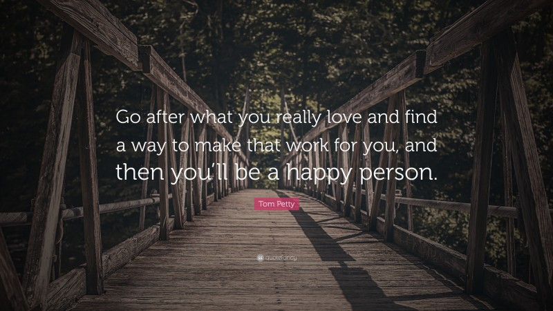 """Tom Petty Quote: """"Go after what you really love and find a way to make that work for you, and then you'll be a happy person."""""""
