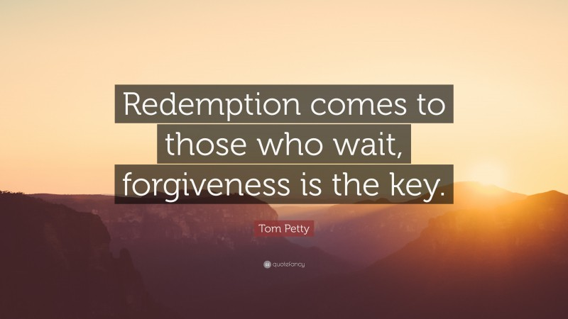 """Tom Petty Quote: """"Redemption comes to those who wait, forgiveness is the key."""""""