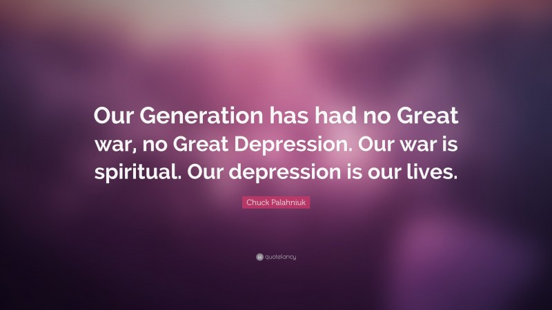 """Chuck Palahniuk Quote: """"Our Generation has had no Great war, no Great Depression. Our war is spiritual. Our depression is our lives."""""""