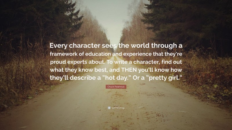 """Chuck Palahniuk Quote: """"Every character sees the world through a framework of education and experience that they're proud experts about. To write a character, find out what they know best, and THEN you'll know how they'll describe a """"hot day."""" Or a """"pretty girl."""""""""""